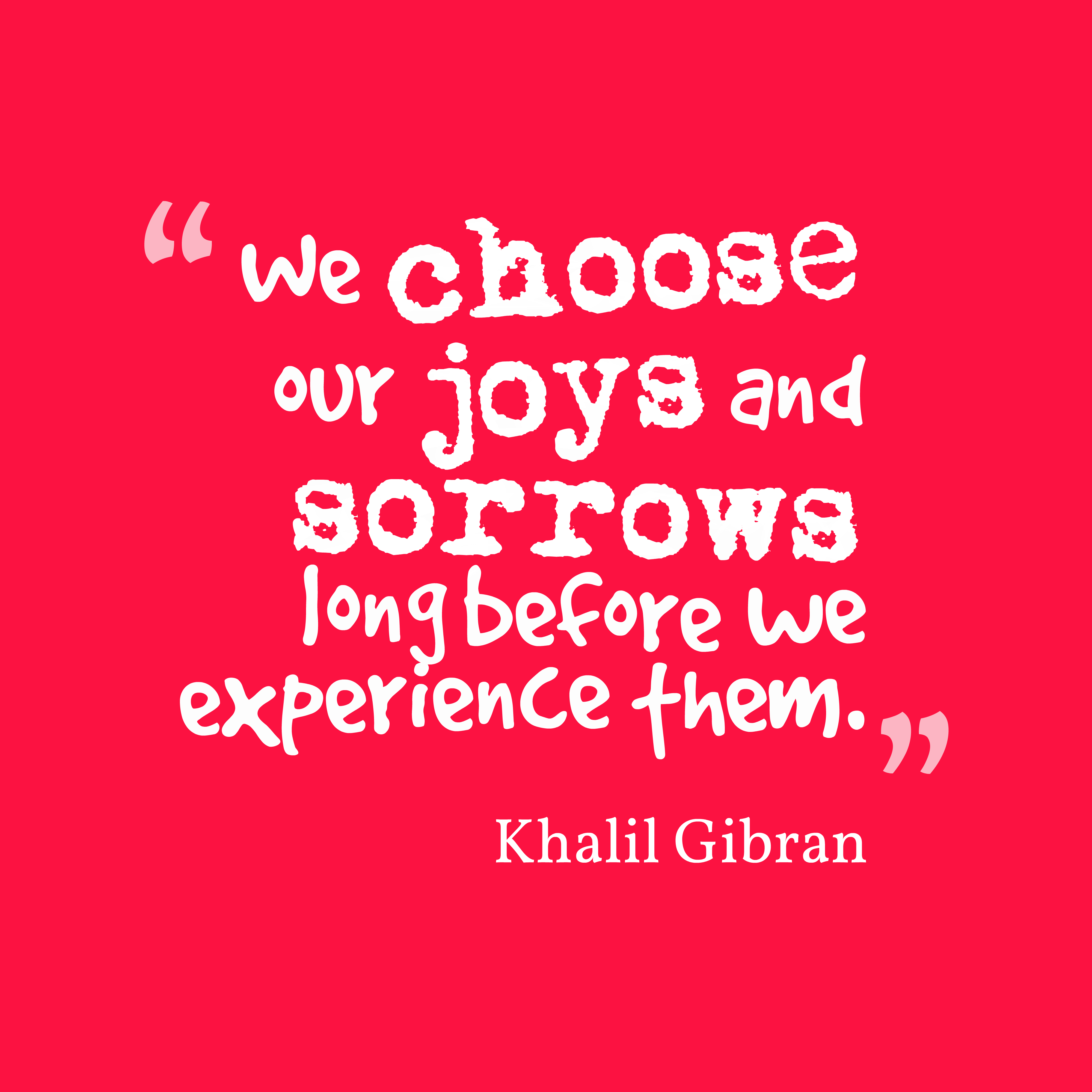 ... our joys and sorrows long before we experience them. Kahlil Gibran